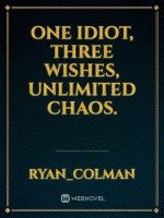 One Idiot Three Wishes Unlimited Chaos.